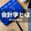 会計学とは何か|会計学の意義|会計学と簿記との違い