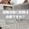 【就職活動】就活や面接に新聞は必要?おすすめの読み方は?